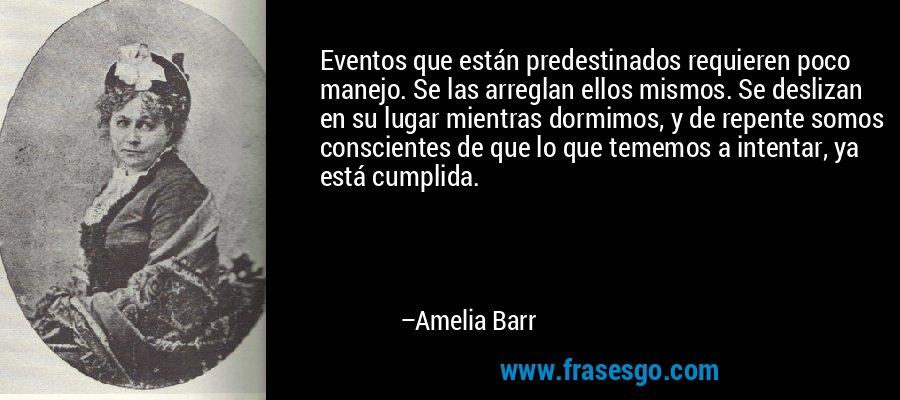 Eventos que están predestinados requieren poco manejo. Se las arreglan ellos mismos. Se deslizan en su lugar mientras dormimos, y de repente somos conscientes de que lo que tememos a intentar, ya está cumplida. – Amelia Barr