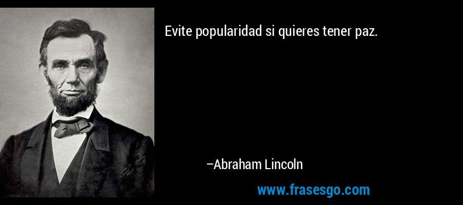 Evite popularidad si quieres tener paz. – Abraham Lincoln