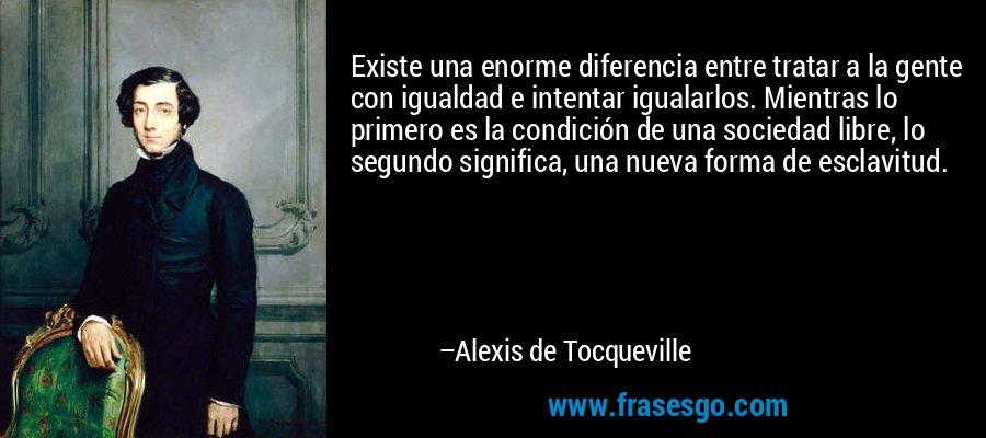 Existe una enorme diferencia entre tratar a la gente con igualdad e intentar igualarlos. Mientras lo primero es la condición de una sociedad libre, lo segundo significa, una nueva forma de esclavitud. – Alexis de Tocqueville