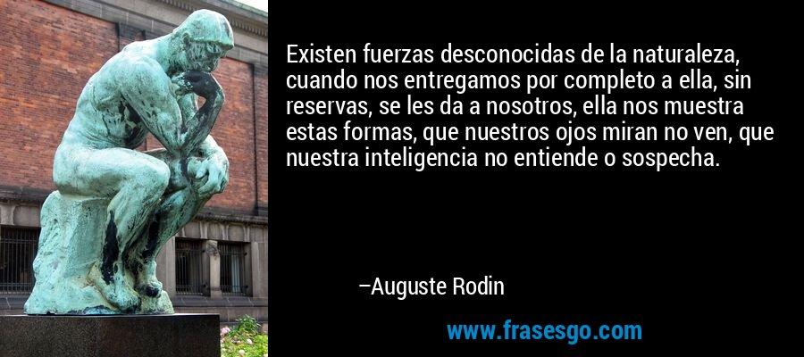 Existen fuerzas desconocidas de la naturaleza, cuando nos entregamos por completo a ella, sin reservas, se les da a nosotros, ella nos muestra estas formas, que nuestros ojos miran no ven, que nuestra inteligencia no entiende o sospecha. – Auguste Rodin