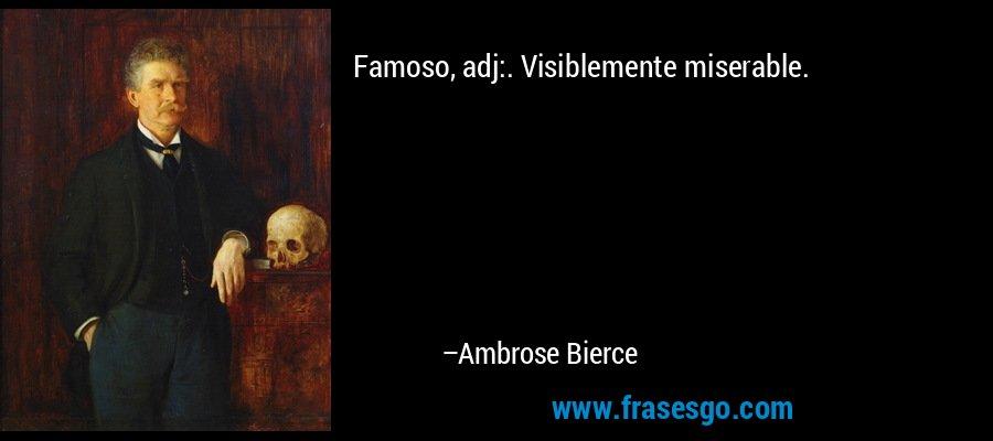 Famoso, adj:. Visiblemente miserable. – Ambrose Bierce