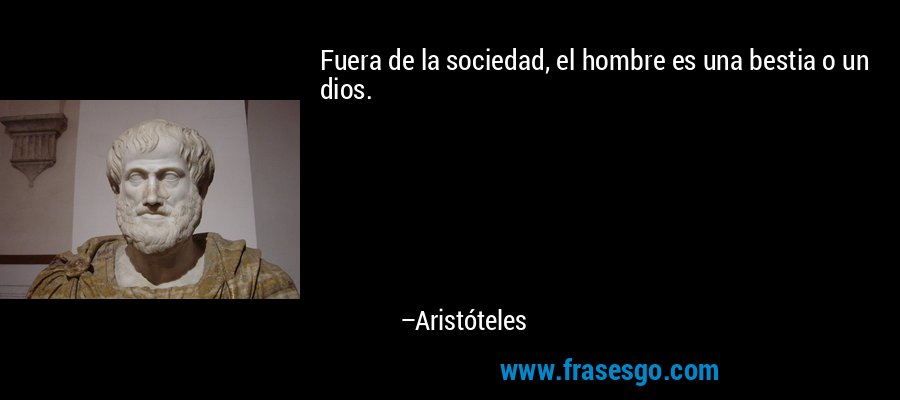 Fuera de la sociedad, el hombre es una bestia o un dios. – Aristóteles