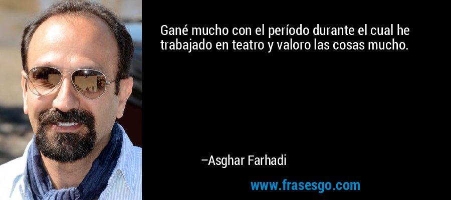 Gané mucho con el período durante el cual he trabajado en teatro y valoro las cosas mucho. – Asghar Farhadi