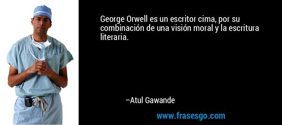 George Orwell es un escritor cima, por su combinación de una visión moral y la escritura literaria. – Atul Gawande