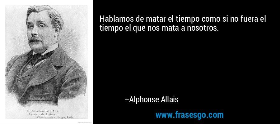 Hablamos de matar el tiempo como si no fuera el tiempo el que nos mata a nosotros. – Alphonse Allais