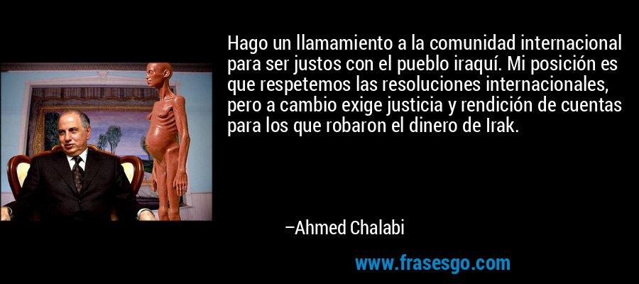 Hago un llamamiento a la comunidad internacional para ser justos con el pueblo iraquí. Mi posición es que respetemos las resoluciones internacionales, pero a cambio exige justicia y rendición de cuentas para los que robaron el dinero de Irak. – Ahmed Chalabi