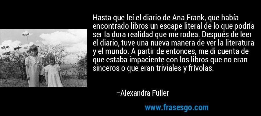 Hasta que leí el diario de Ana Frank, que había encontrado libros un escape literal de lo que podría ser la dura realidad que me rodea. Después de leer el diario, tuve una nueva manera de ver la literatura y el mundo. A partir de entonces, me di cuenta de que estaba impaciente con los libros que no eran sinceros o que eran triviales y frívolas. – Alexandra Fuller