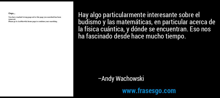 Hay algo particularmente interesante sobre el budismo y las matemáticas, en particular acerca de la física cuántica, y dónde se encuentran. Eso nos ha fascinado desde hace mucho tiempo. – Andy Wachowski