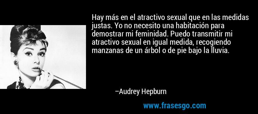 Hay más en el atractivo sexual que en las medidas justas. Yo no necesito una habitación para demostrar mi feminidad. Puedo transmitir mi atractivo sexual en igual medida, recogiendo manzanas de un árbol o de pie bajo la lluvia. – Audrey Hepburn