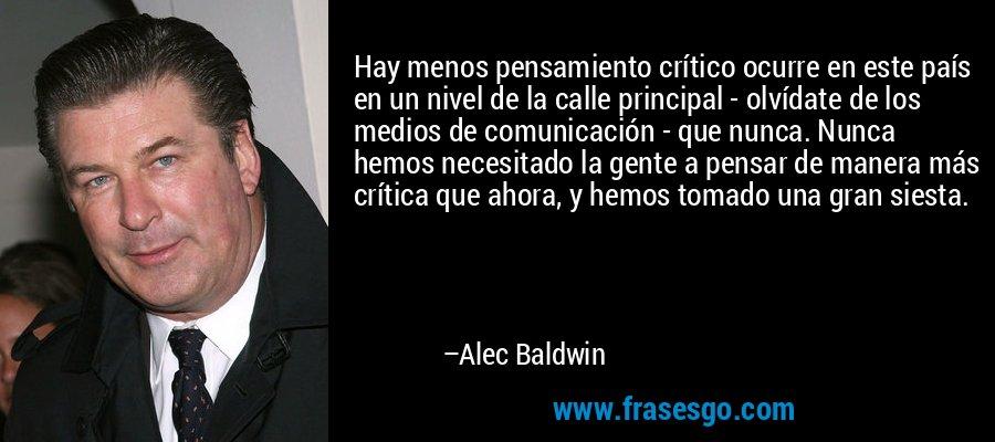 Hay menos pensamiento crítico ocurre en este país en un nivel de la calle principal - olvídate de los medios de comunicación - que nunca. Nunca hemos necesitado la gente a pensar de manera más crítica que ahora, y hemos tomado una gran siesta. – Alec Baldwin
