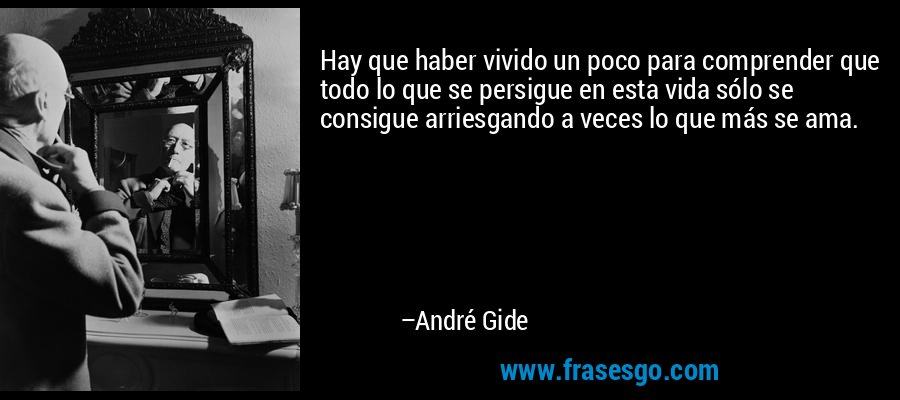 Hay que haber vivido un poco para comprender que todo lo que se persigue en esta vida sólo se consigue arriesgando a veces lo que más se ama. – André Gide