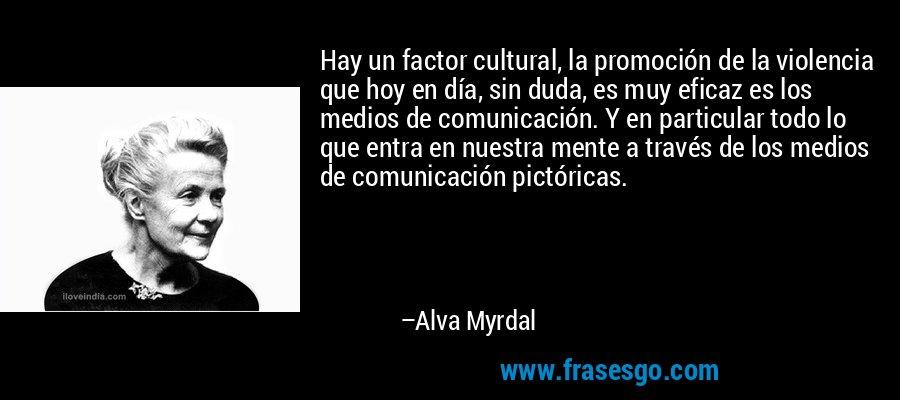 Hay un factor cultural, la promoción de la violencia que hoy en día, sin duda, es muy eficaz es los medios de comunicación. Y en particular todo lo que entra en nuestra mente a través de los medios de comunicación pictóricas. – Alva Myrdal