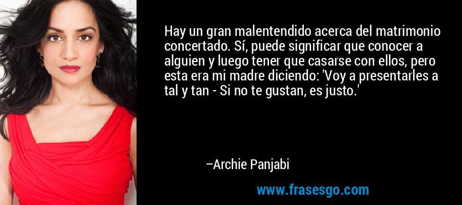 Hay un gran malentendido acerca del matrimonio concertado. Sí, puede significar que conocer a alguien y luego tener que casarse con ellos, pero esta era mi madre diciendo: 'Voy a presentarles a tal y tan - Si no te gustan, es justo.' – Archie Panjabi