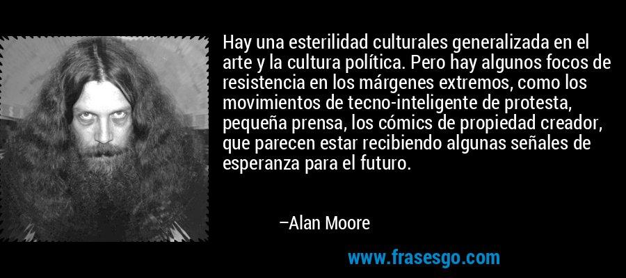 Hay una esterilidad culturales generalizada en el arte y la cultura política. Pero hay algunos focos de resistencia en los márgenes extremos, como los movimientos de tecno-inteligente de protesta, pequeña prensa, los cómics de propiedad creador, que parecen estar recibiendo algunas señales de esperanza para el futuro. – Alan Moore