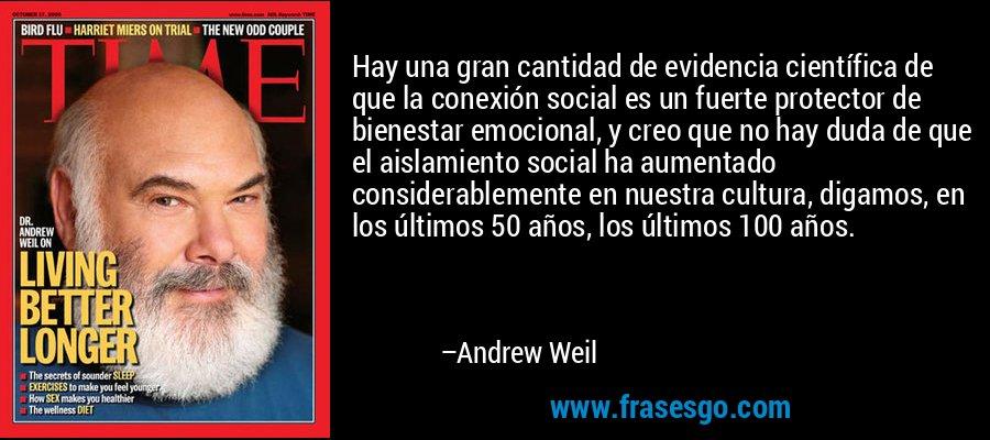 Hay una gran cantidad de evidencia científica de que la conexión social es un fuerte protector de bienestar emocional, y creo que no hay duda de que el aislamiento social ha aumentado considerablemente en nuestra cultura, digamos, en los últimos 50 años, los últimos 100 años. – Andrew Weil