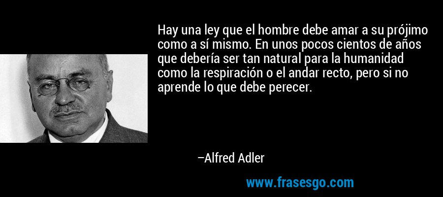 Hay una ley que el hombre debe amar a su prójimo como a sí mismo. En unos pocos cientos de años que debería ser tan natural para la humanidad como la respiración o el andar recto, pero si no aprende lo que debe perecer. – Alfred Adler