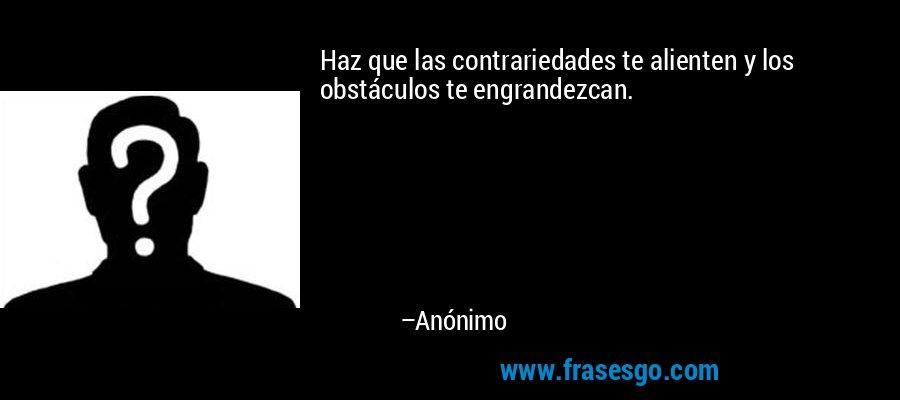 Haz que las contrariedades te alienten y los obstáculos te engrandezcan. – Anónimo
