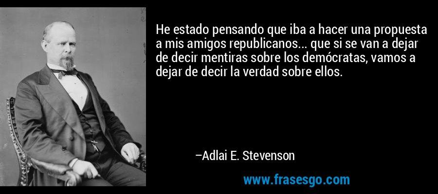 He estado pensando que iba a hacer una propuesta a mis amigos republicanos... que si se van a dejar de decir mentiras sobre los demócratas, vamos a dejar de decir la verdad sobre ellos. – Adlai E. Stevenson