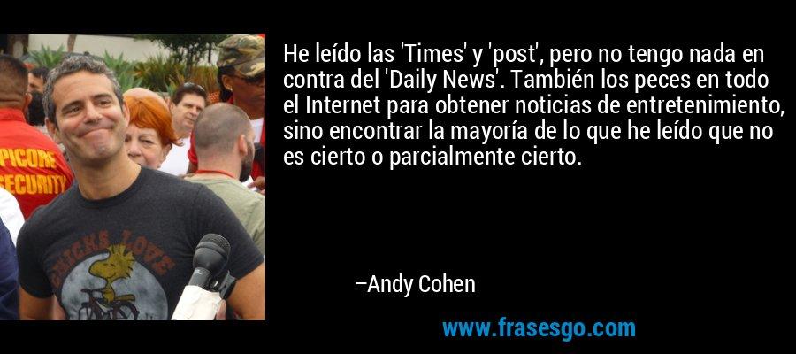 He leído las 'Times' y 'post', pero no tengo nada en contra del 'Daily News'. También los peces en todo el Internet para obtener noticias de entretenimiento, sino encontrar la mayoría de lo que he leído que no es cierto o parcialmente cierto. – Andy Cohen