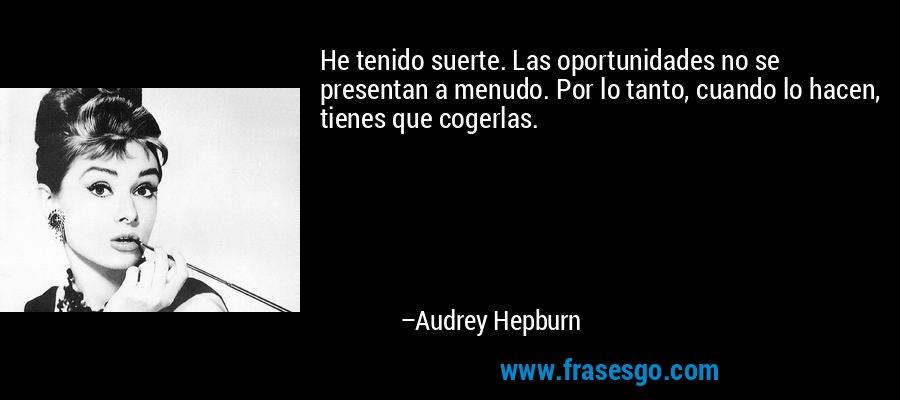 He tenido suerte. Las oportunidades no se presentan a menudo. Por lo tanto, cuando lo hacen, tienes que cogerlas. – Audrey Hepburn
