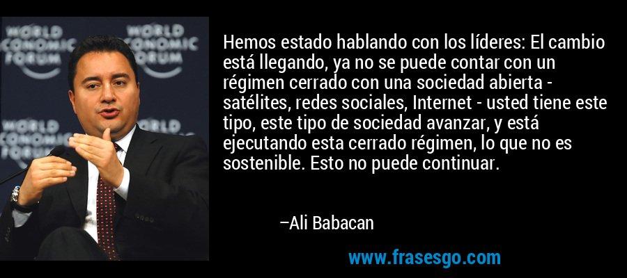 Hemos estado hablando con los líderes: El cambio está llegando, ya no se puede contar con un régimen cerrado con una sociedad abierta - satélites, redes sociales, Internet - usted tiene este tipo, este tipo de sociedad avanzar, y está ejecutando esta cerrado régimen, lo que no es sostenible. Esto no puede continuar. – Ali Babacan