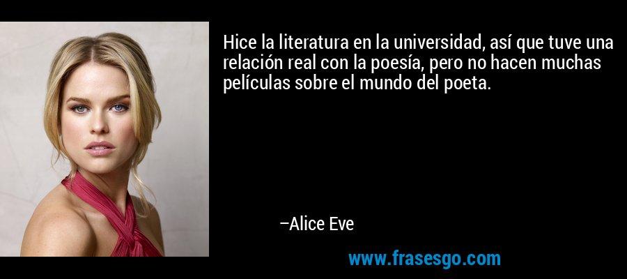 Hice la literatura en la universidad, así que tuve una relación real con la poesía, pero no hacen muchas películas sobre el mundo del poeta. – Alice Eve