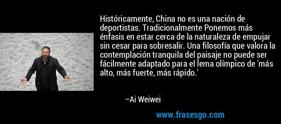 Históricamente, China no es una nación de deportistas. Tradicionalmente Ponemos más énfasis en estar cerca de la naturaleza de empujar sin cesar para sobresalir. Una filosofía que valora la contemplación tranquila del paisaje no puede ser fácilmente adaptado para el lema olímpico de 'más alto, más fuerte, más rápido.' – Ai Weiwei