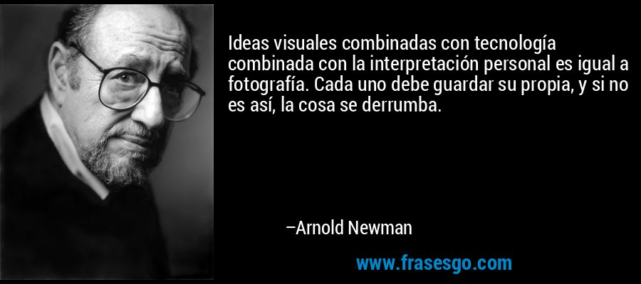 Ideas visuales combinadas con tecnología combinada con la interpretación personal es igual a fotografía. Cada uno debe guardar su propia, y si no es así, la cosa se derrumba. – Arnold Newman