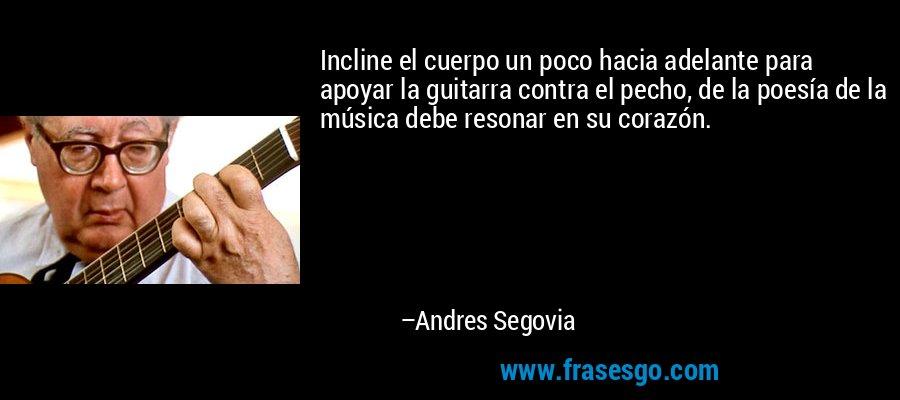 Incline el cuerpo un poco hacia adelante para apoyar la guitarra contra el pecho, de la poesía de la música debe resonar en su corazón. – Andres Segovia