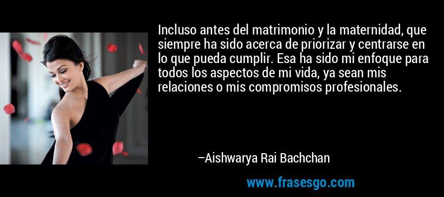 Incluso antes del matrimonio y la maternidad, que siempre ha sido acerca de priorizar y centrarse en lo que pueda cumplir. Esa ha sido mi enfoque para todos los aspectos de mi vida, ya sean mis relaciones o mis compromisos profesionales. – Aishwarya Rai Bachchan