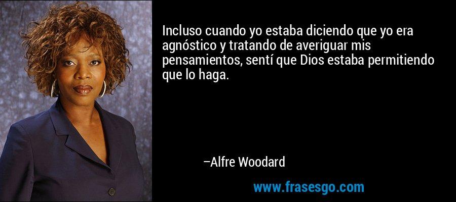 Incluso cuando yo estaba diciendo que yo era agnóstico y tratando de averiguar mis pensamientos, sentí que Dios estaba permitiendo que lo haga. – Alfre Woodard