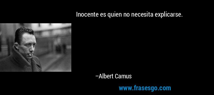 Inocente es quien no necesita explicarse. – Albert Camus
