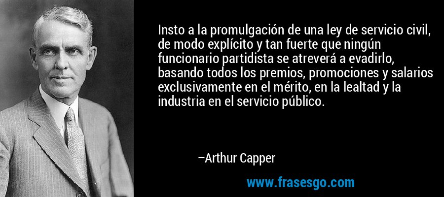 Insto a la promulgación de una ley de servicio civil, de modo explícito y tan fuerte que ningún funcionario partidista se atreverá a evadirlo, basando todos los premios, promociones y salarios exclusivamente en el mérito, en la lealtad y la industria en el servicio público. – Arthur Capper