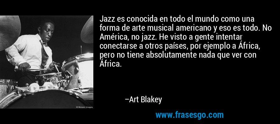 Jazz es conocida en todo el mundo como una forma de arte musical americano y eso es todo. No América, no jazz. He visto a gente intentar conectarse a otros países, por ejemplo a África, pero no tiene absolutamente nada que ver con África. – Art Blakey