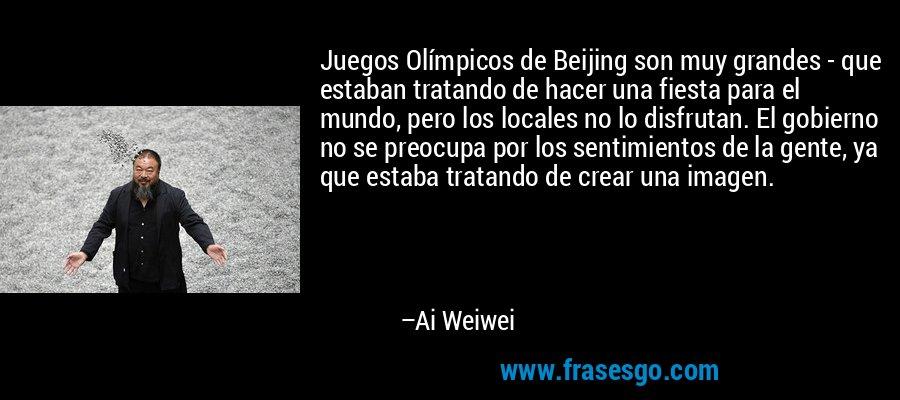 Juegos Olímpicos de Beijing son muy grandes - que estaban tratando de hacer una fiesta para el mundo, pero los locales no lo disfrutan. El gobierno no se preocupa por los sentimientos de la gente, ya que estaba tratando de crear una imagen. – Ai Weiwei