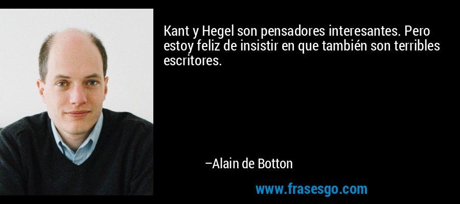 Kant y Hegel son pensadores interesantes. Pero estoy feliz de insistir en que también son terribles escritores. – Alain de Botton