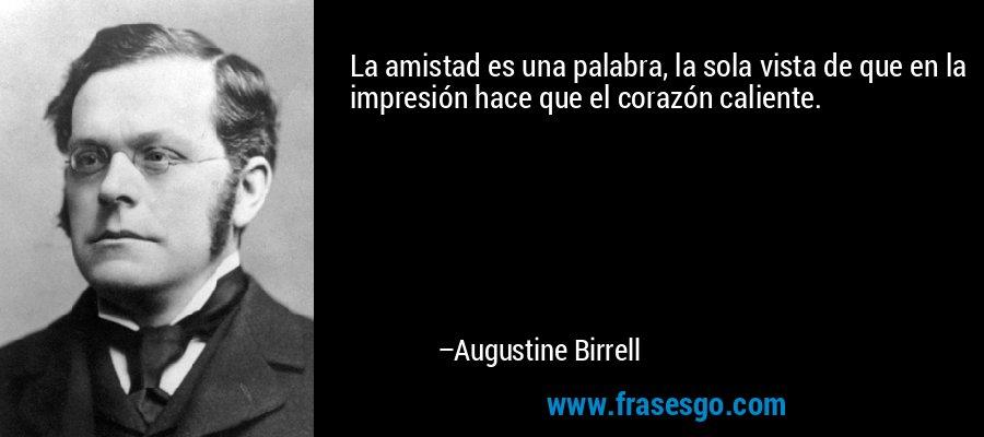 La amistad es una palabra, la sola vista de que en la impresión hace que el corazón caliente. – Augustine Birrell