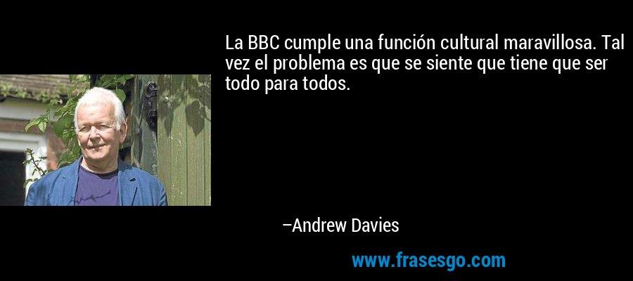 La BBC cumple una función cultural maravillosa. Tal vez el problema es que se siente que tiene que ser todo para todos. – Andrew Davies