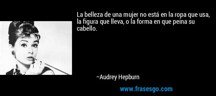 La belleza de una mujer no está en la ropa que usa, la figura que lleva, o la forma en que peina su cabello. – Audrey Hepburn