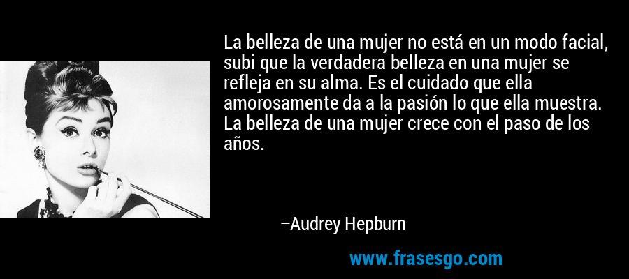 La belleza de una mujer no está en un modo facial, subi que la verdadera belleza en una mujer se refleja en su alma. Es el cuidado que ella amorosamente da a la pasión lo que ella muestra. La belleza de una mujer crece con el paso de los años. – Audrey Hepburn