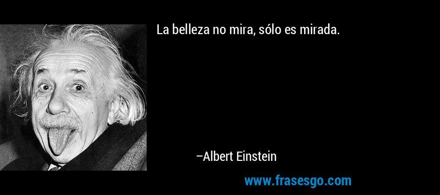 La belleza no mira, sólo es mirada. – Albert Einstein