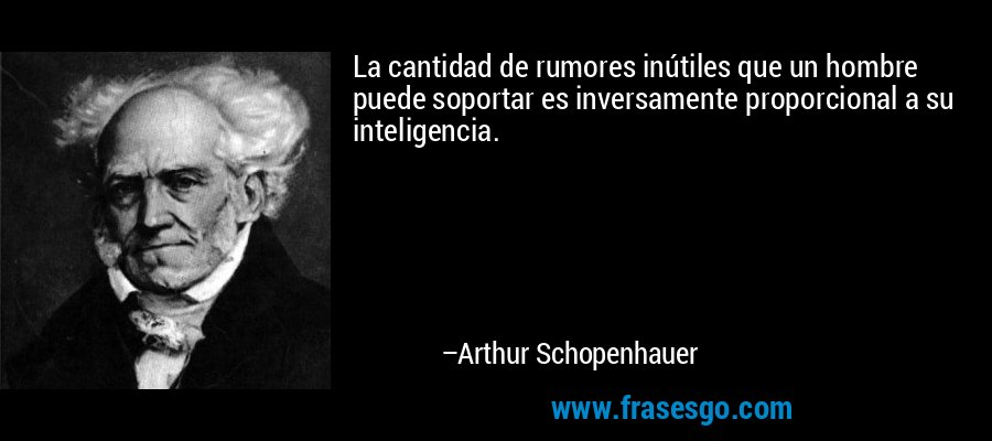 La cantidad de rumores inútiles que un hombre puede soportar es inversamente proporcional a su inteligencia. – Arthur Schopenhauer