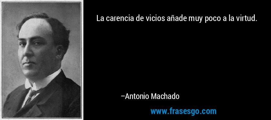 La carencia de vicios añade muy poco a la virtud. – Antonio Machado