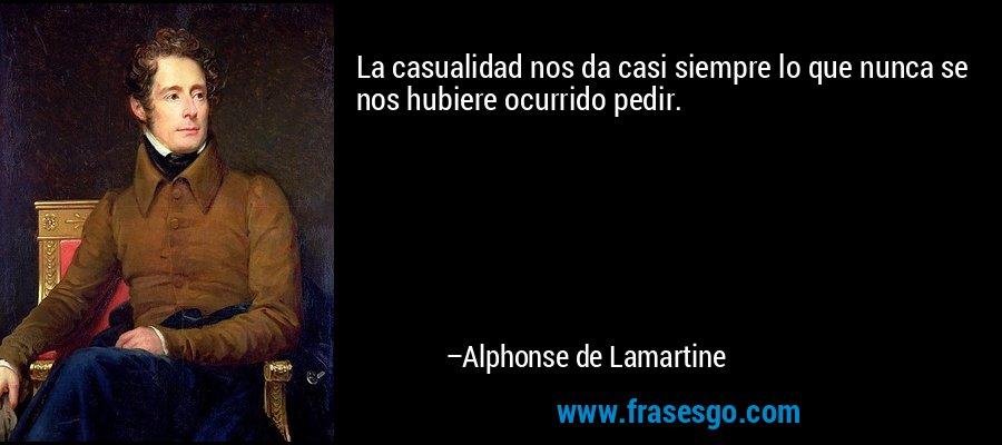 La casualidad nos da casi siempre lo que nunca se nos hubiere ocurrido pedir. – Alphonse de Lamartine