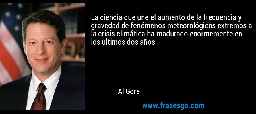 La ciencia que une el aumento de la frecuencia y gravedad de fenómenos meteorológicos extremos a la crisis climática ha madurado enormemente en los últimos dos años. – Al Gore