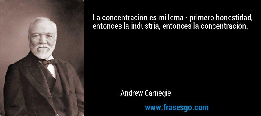 La concentración es mi lema - primero honestidad, entonces la industria, entonces la concentración. – Andrew Carnegie