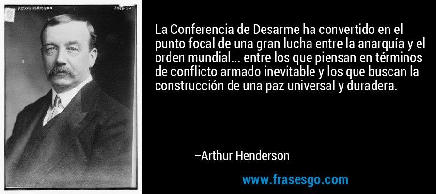 La Conferencia de Desarme ha convertido en el punto focal de una gran lucha entre la anarquía y el orden mundial... entre los que piensan en términos de conflicto armado inevitable y los que buscan la construcción de una paz universal y duradera. – Arthur Henderson