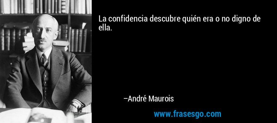 La confidencia descubre quién era o no digno de ella. – André Maurois