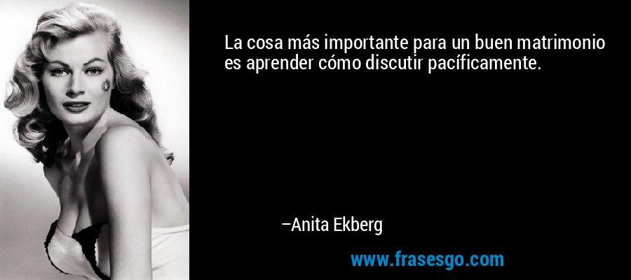 La cosa más importante para un buen matrimonio es aprender cómo discutir pacíficamente. – Anita Ekberg
