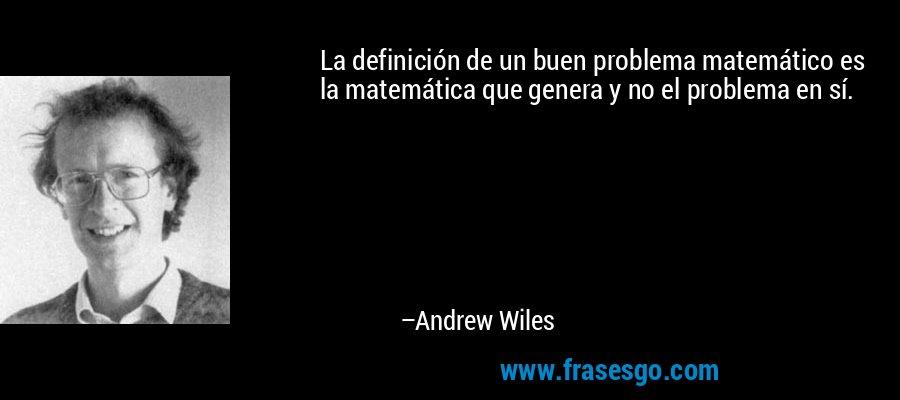 La definición de un buen problema matemático es la matemática que genera y no el problema en sí. – Andrew Wiles